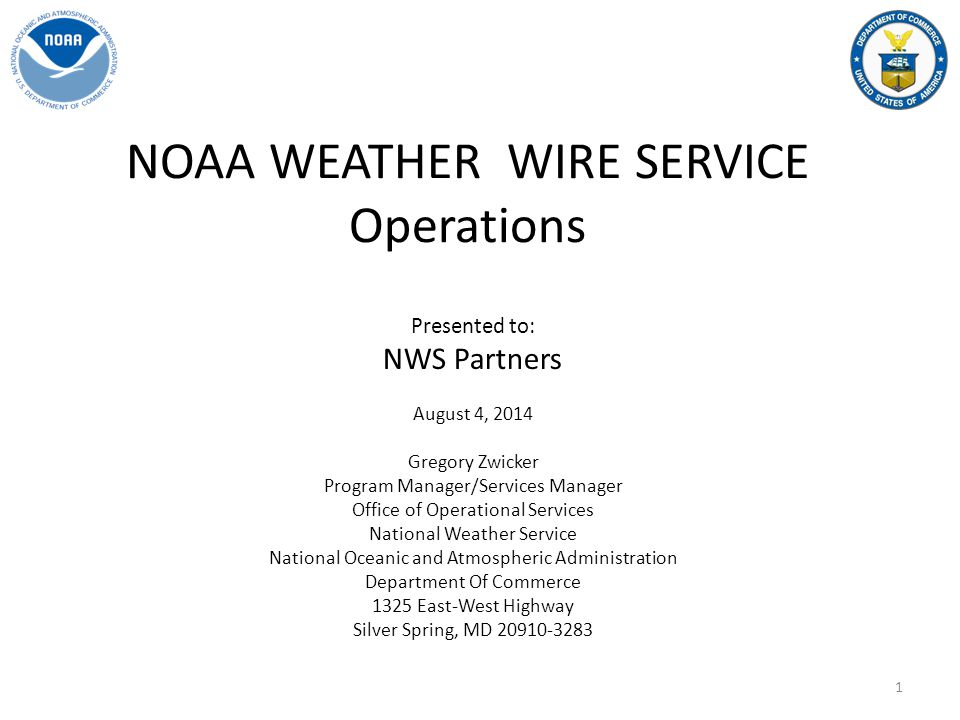 NOAA WEATHER WIRE SERVICE Operations Presented to: NWS Partners August 4, 2014 Gregory Zwicker Program Manager/Services Manager Office of Operational Services National Weather Service National Oceanic and Atmospheric Administration Department Of Commerce 1325 East-West Highway Silver Spring, MD 20910-3283 1