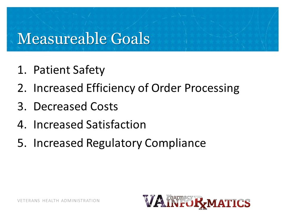 VETERANS HEALTH ADMINISTRATION Measureable Goals 1.Patient Safety 2.Increased Efficiency of Order Processing 3.Decreased Costs 4.Increased Satisfactio