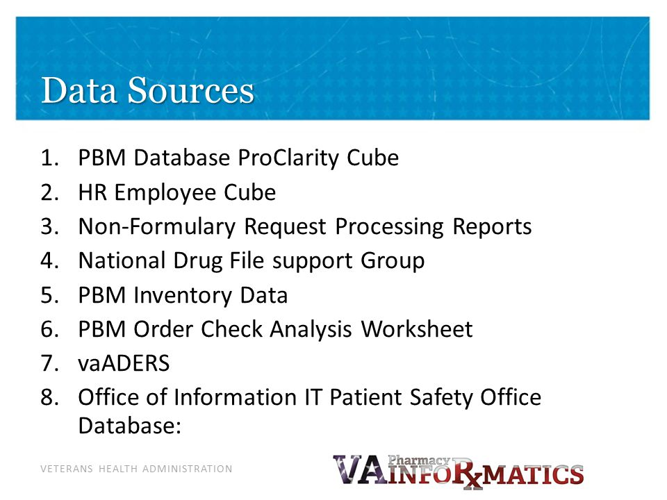 VETERANS HEALTH ADMINISTRATION Data Sources 1.PBM Database ProClarity Cube 2.HR Employee Cube 3.Non-Formulary Request Processing Reports 4.National Dr
