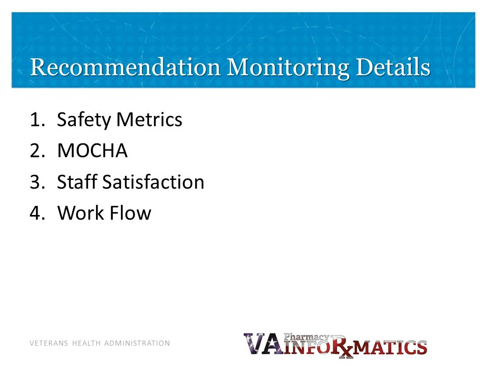 VETERANS HEALTH ADMINISTRATION Recommendation Monitoring Details 1.Safety Metrics 2.MOCHA 3.Staff Satisfaction 4.Work Flow