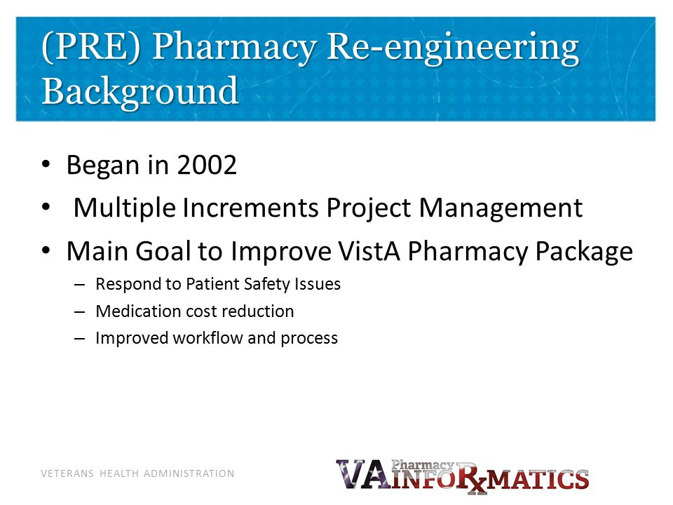 VETERANS HEALTH ADMINISTRATION (PRE) Pharmacy Re-engineering Background Began in 2002 Multiple Increments Project Management Main Goal to Improve Vist