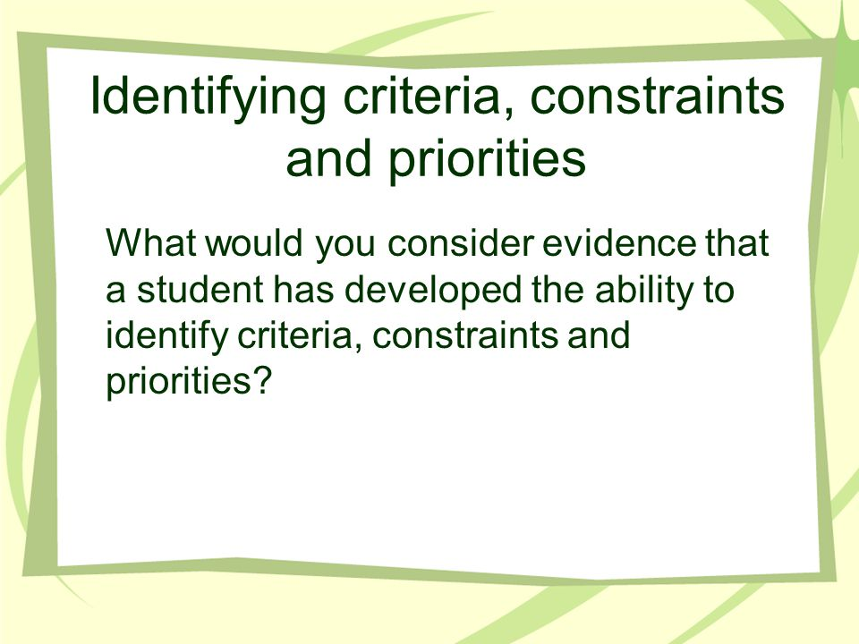 Identifying criteria, constraints and priorities What would you consider evidence that a student has developed the ability to identify criteria, const