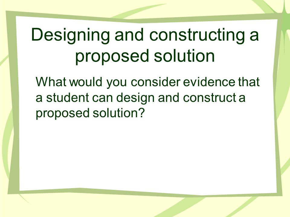 Designing and constructing a proposed solution What would you consider evidence that a student can design and construct a proposed solution?