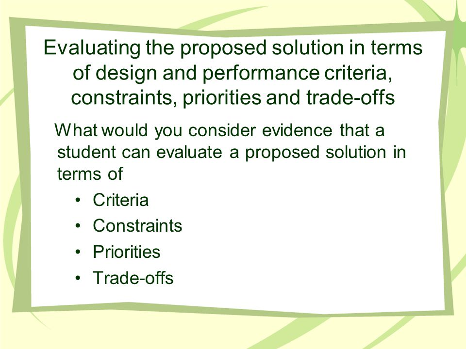 Evaluating the proposed solution in terms of design and performance criteria, constraints, priorities and trade-offs What would you consider evidence