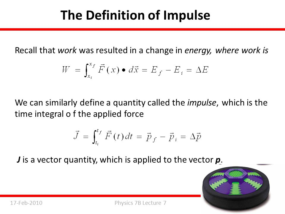 Physics 7B Lecture 717-Feb-2010 Slide 2 of 29 The Definition of Impulse Recall that work was resulted in a change in energy, where work is We can similarly define a quantity called the impulse, which is the time integral o f the applied force J is a vector quantity, which is applied to the vector p.