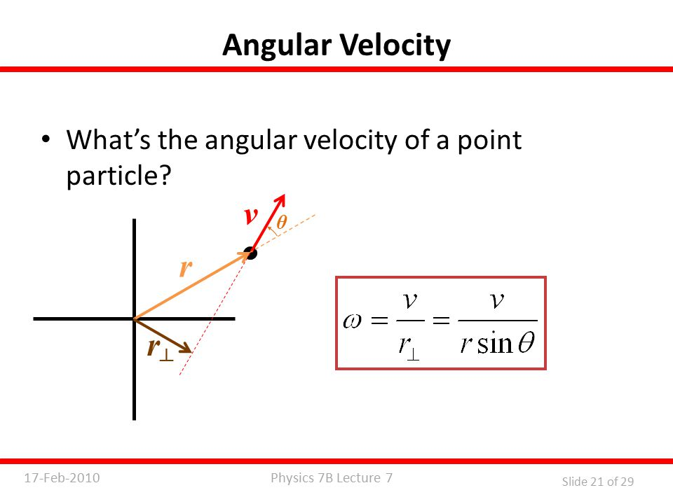 Physics 7B Lecture 717-Feb-2010 Slide 21 of 29 Angular Velocity What's the angular velocity of a point particle.