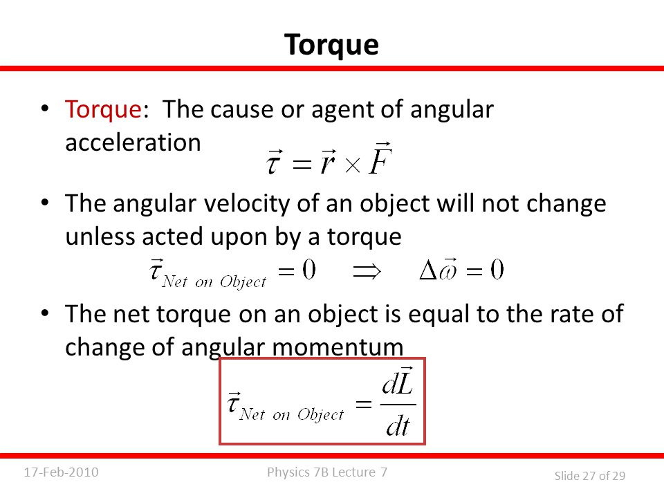 Physics 7B Lecture 717-Feb-2010 Slide 27 of 29 Torque Torque: The cause or agent of angular acceleration The angular velocity of an object will not change unless acted upon by a torque The net torque on an object is equal to the rate of change of angular momentum