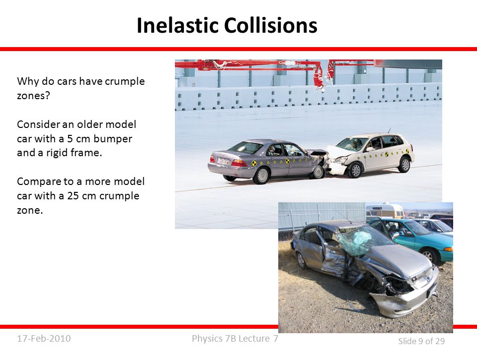 Physics 7B Lecture 717-Feb-2010 Slide 9 of 29 Inelastic Collisions Why do cars have crumple zones.