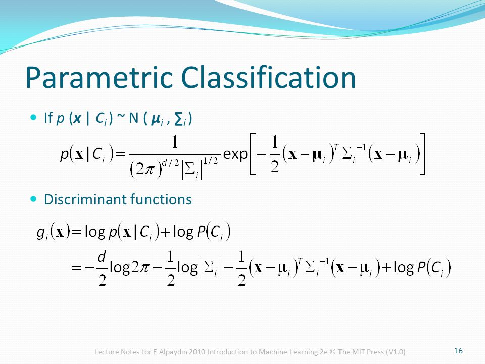 Parametric Classification If p (x | C i ) ~ N ( μ i, ∑ i ) Discriminant functions 16 Lecture Notes for E Alpaydın 2010 Introduction to Machine Learning 2e © The MIT Press (V1.0)
