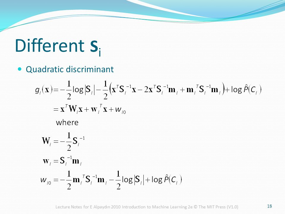 Different S i Quadratic discriminant 18 Lecture Notes for E Alpaydın 2010 Introduction to Machine Learning 2e © The MIT Press (V1.0)