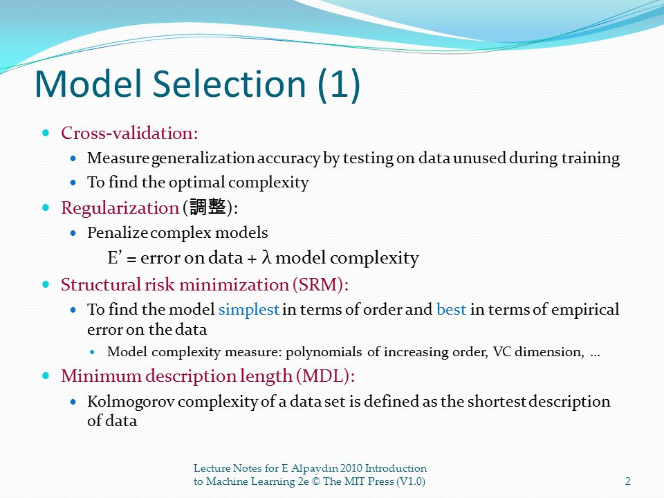 Model Selection (1) Cross-validation: Measure generalization accuracy by testing on data unused during training To find the optimal complexity Regularization ( 調整 ): Penalize complex models E' = error on data + λ model complexity Structural risk minimization (SRM): To find the model simplest in terms of order and best in terms of empirical error on the data Model complexity measure: polynomials of increasing order, VC dimension,...