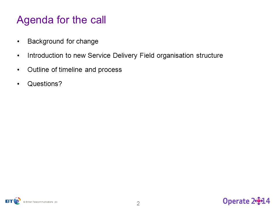 © British Telecommunications plc 2 Agenda for the call Background for change Introduction to new Service Delivery Field organisation structure Outline of timeline and process Questions