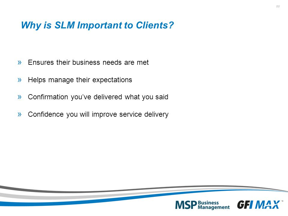 11 Why is SLM Important to Clients? » Ensures their business needs are met » Helps manage their expectations » Confirmation you've delivered what you