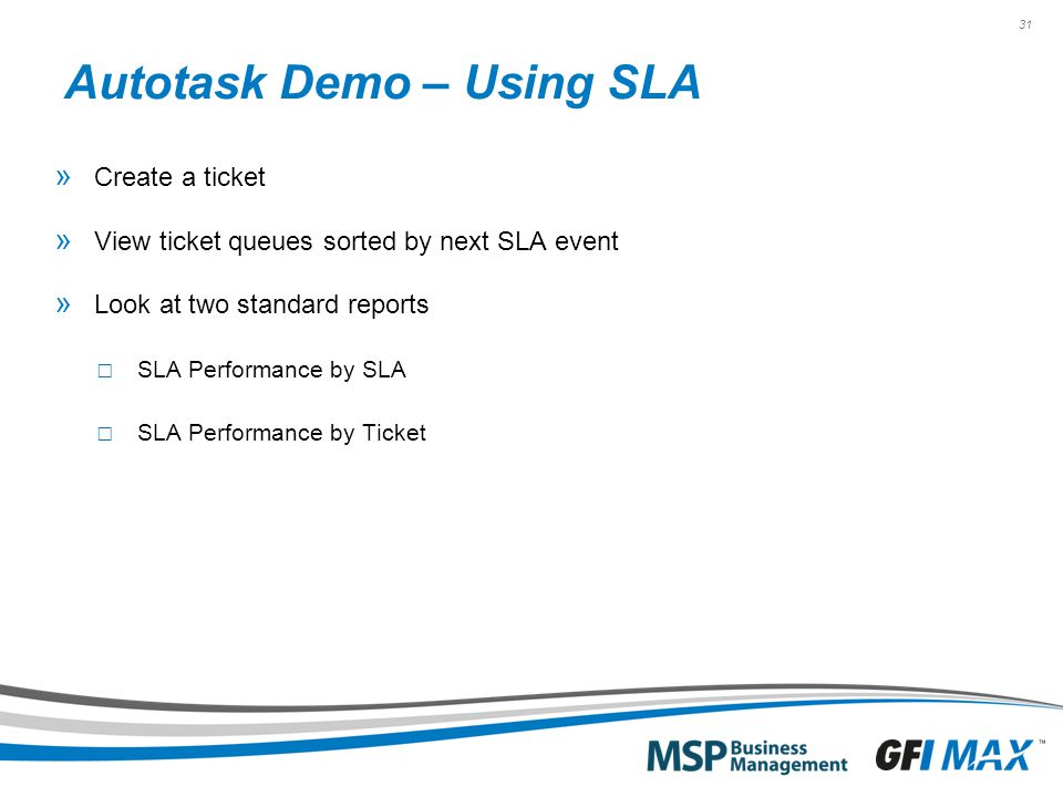 31 Autotask Demo – Using SLA » Create a ticket » View ticket queues sorted by next SLA event » Look at two standard reports □ SLA Performance by SLA □