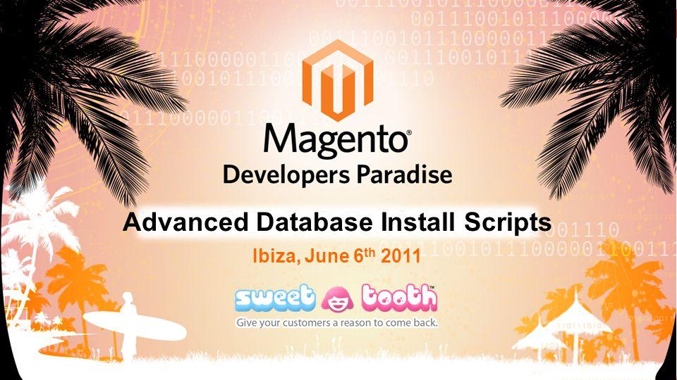 Ibiza, June 6 th 2011 Advanced Database Install Scripts