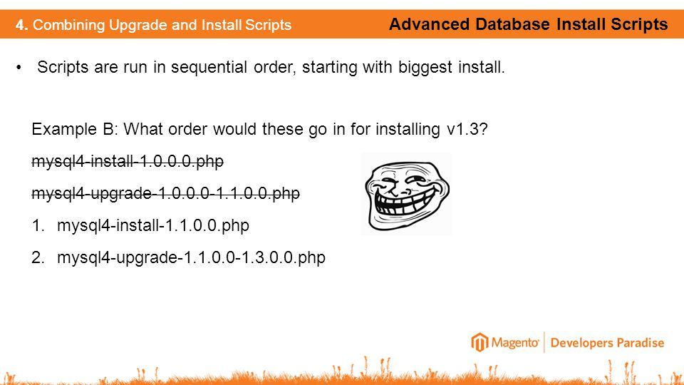 Scripts are run in sequential order, starting with biggest install. Advanced Database Install Scripts 4. Combining Upgrade and Install Scripts Example