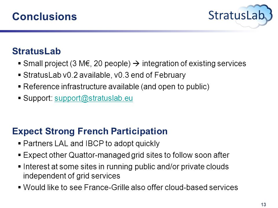 13 Conclusions StratusLab  Small project (3 M€, 20 people)  integration of existing services  StratusLab v0.2 available, v0.3 end of February  Reference infrastructure available (and open to public)  Support: support@stratuslab.eusupport@stratuslab.eu Expect Strong French Participation  Partners LAL and IBCP to adopt quickly  Expect other Quattor-managed grid sites to follow soon after  Interest at some sites in running public and/or private clouds independent of grid services  Would like to see France-Grille also offer cloud-based services