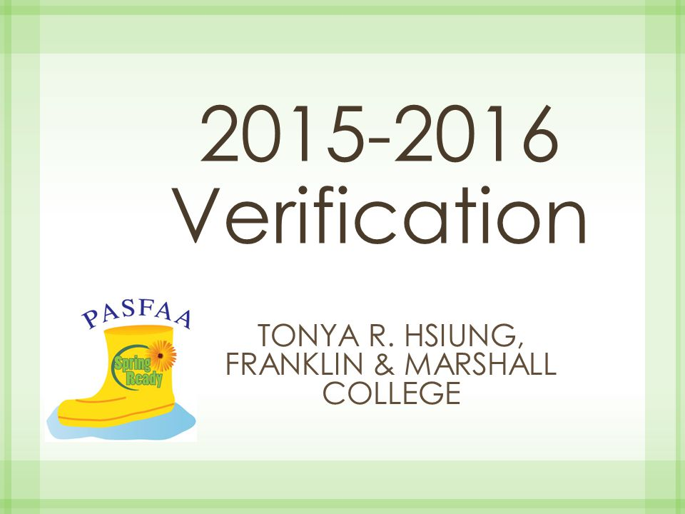 Regulations define… Whose application MUST be verified FAFSA information to be verified (varying collected information began in 2013-2014) Documentation used to verify data elements Regardless of whether a student is selected for verification or not, you MUST always resolve discrepancies and conflicting information.