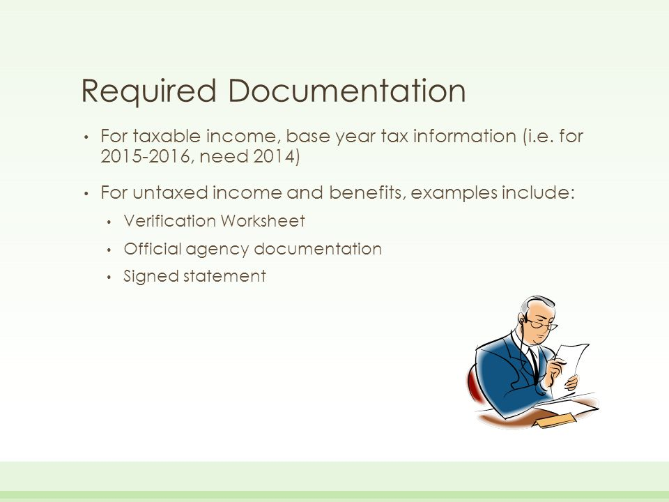 Required Documentation For taxable income, base year tax information (i.e. for 2015-2016, need 2014) For untaxed income and benefits, examples include