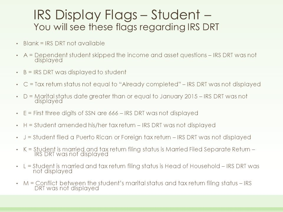 IRS Display Flags – Student – You will see these flags regarding IRS DRT Blank = IRS DRT not available A = Dependent student skipped the income and as