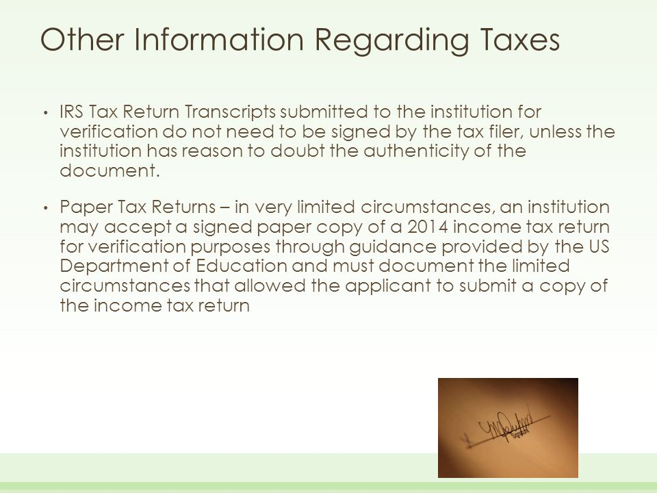 Other Information Regarding Taxes IRS Tax Return Transcripts submitted to the institution for verification do not need to be signed by the tax filer,