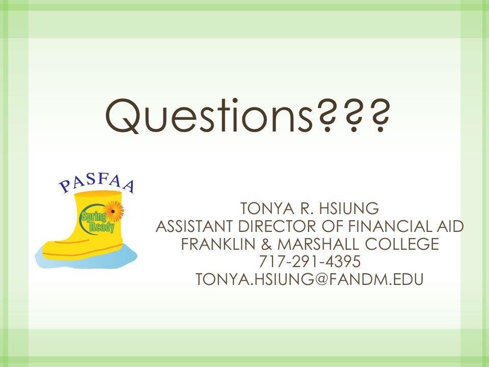 Questions??? TONYA R. HSIUNG ASSISTANT DIRECTOR OF FINANCIAL AID FRANKLIN & MARSHALL COLLEGE 717-291-4395 TONYA.HSIUNG@FANDM.EDU