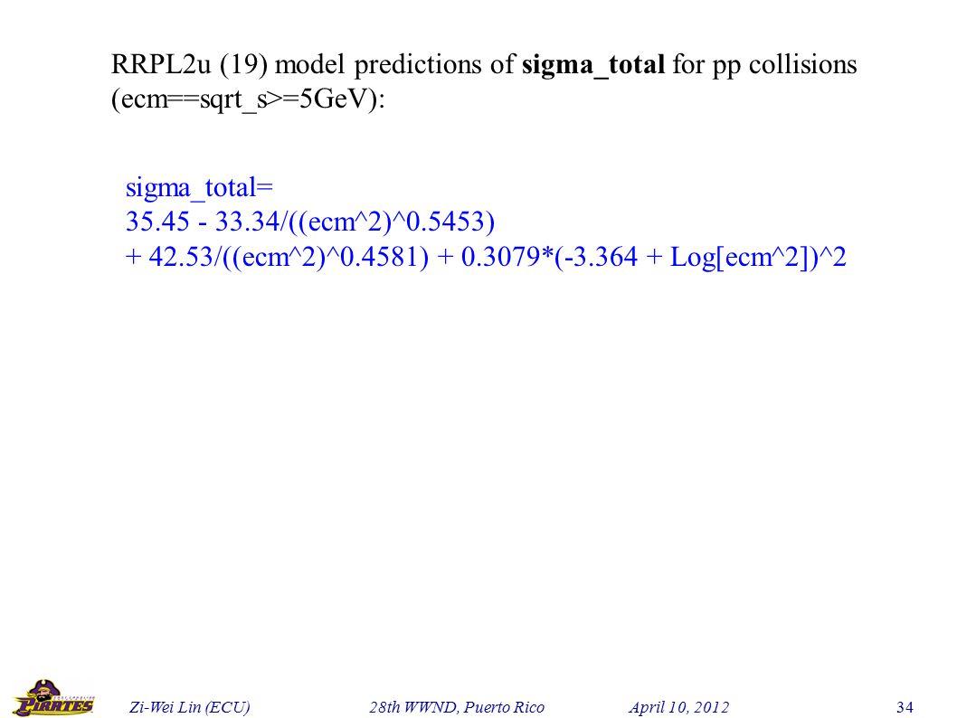 Zi-Wei Lin (ECU) 28th WWND, Puerto Rico April 10, 2012 34 RRPL2u (19) model predictions of sigma_total for pp collisions (ecm==sqrt_s>=5GeV): sigma_total= 35.45 - 33.34/((ecm^2)^0.5453) + 42.53/((ecm^2)^0.4581) + 0.3079*(-3.364 + Log[ecm^2])^2
