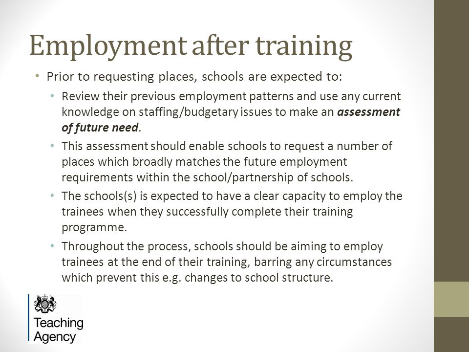 Employment after training Prior to requesting places, schools are expected to: Review their previous employment patterns and use any current knowledge on staffing/budgetary issues to make an assessment of future need.