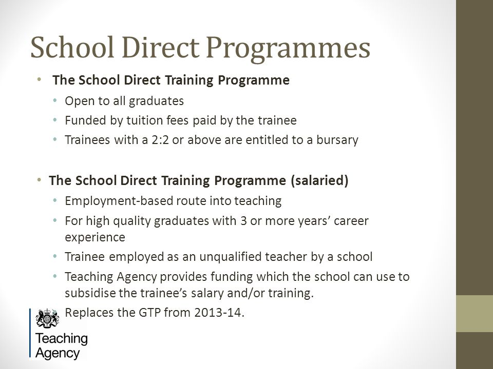 School Direct Programmes The School Direct Training Programme Open to all graduates Funded by tuition fees paid by the trainee Trainees with a 2:2 or above are entitled to a bursary The School Direct Training Programme (salaried) Employment-based route into teaching For high quality graduates with 3 or more years' career experience Trainee employed as an unqualified teacher by a school Teaching Agency provides funding which the school can use to subsidise the trainee's salary and/or training.