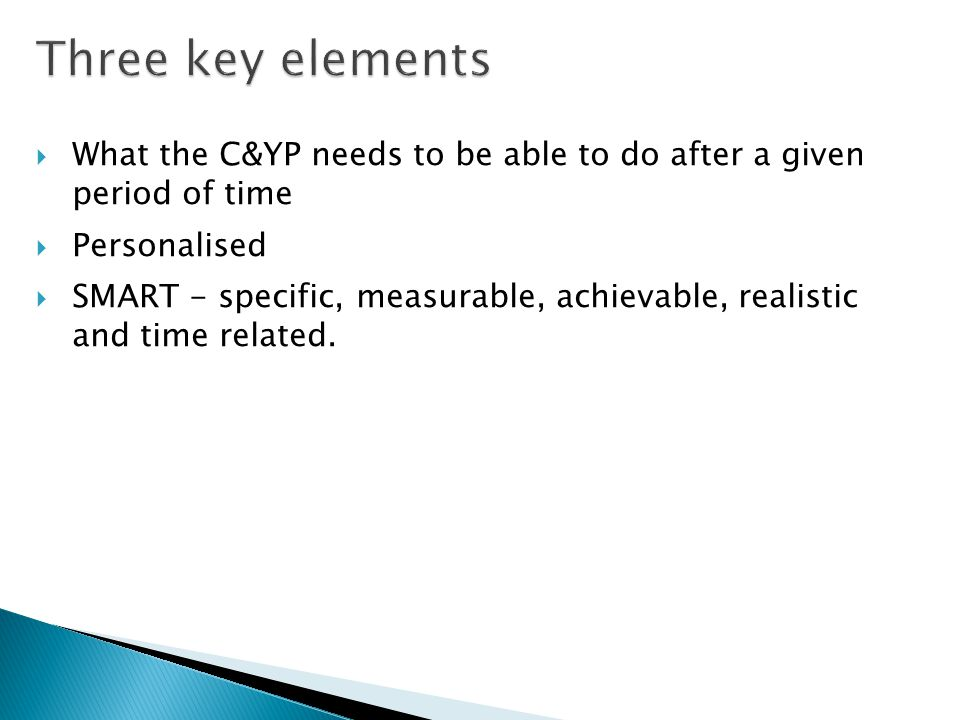 Three key elements  What the C&YP needs to be able to do after a given period of time  Personalised  SMART - specific, measurable, achievable, realistic and time related.