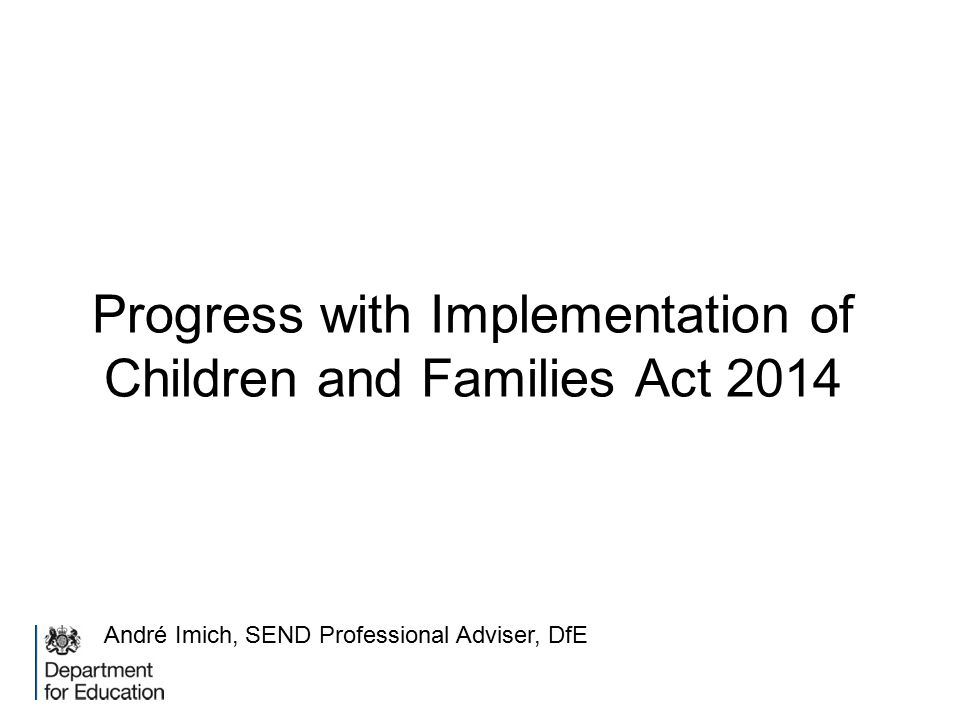 Progress with Implementation of Children and Families Act 2014 André Imich, SEND Professional Adviser, DfE