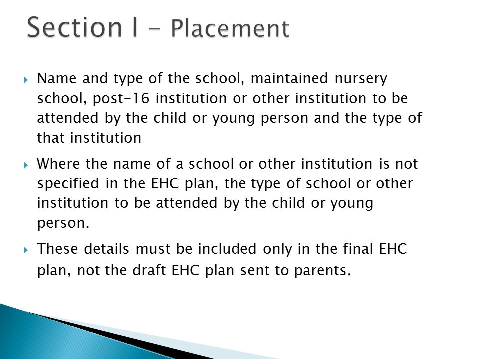 Section I – Placement Section I – Placement  Name and type of the school, maintained nursery school, post-16 institution or other institution to be attended by the child or young person and the type of that institution  Where the name of a school or other institution is not specified in the EHC plan, the type of school or other institution to be attended by the child or young person.