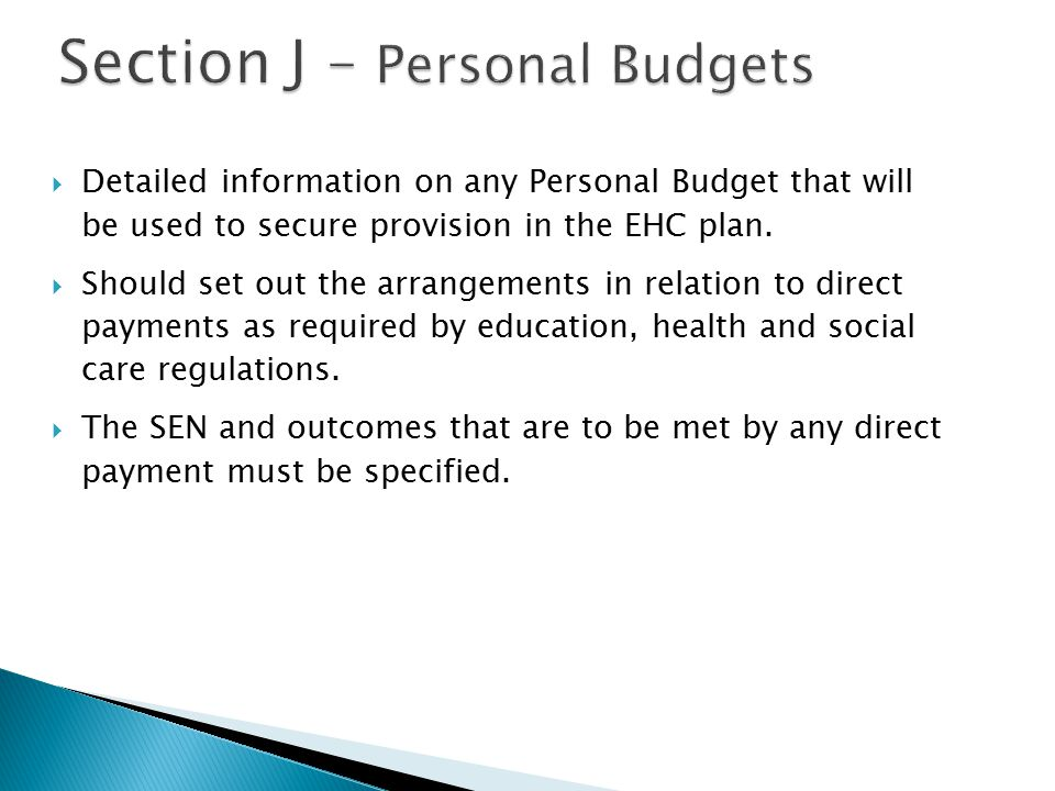 Section J – Personal Budgets Section J – Personal Budgets  Detailed information on any Personal Budget that will be used to secure provision in the EHC plan.