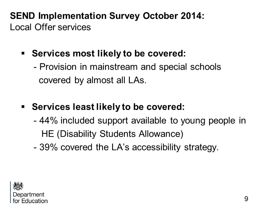 SEND Implementation Survey October 2014: Local Offer services  Services most likely to be covered: - Provision in mainstream and special schools covered by almost all LAs.