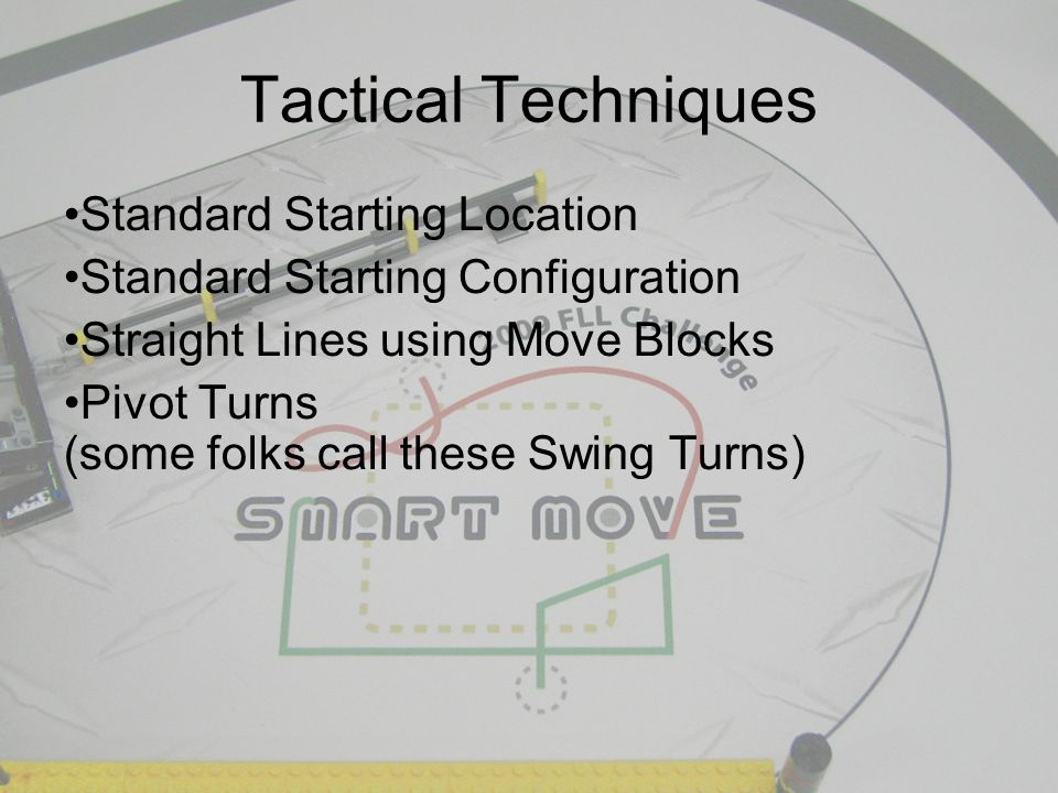 Tactical Techniques Standard Starting Location Standard Starting Configuration Straight Lines using Move Blocks Pivot Turns (some folks call these Swing Turns)