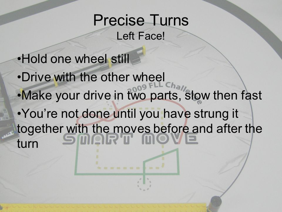 Precise Turns Left Face! Hold one wheel still Drive with the other wheel Make your drive in two parts, slow then fast You're not done until you have s