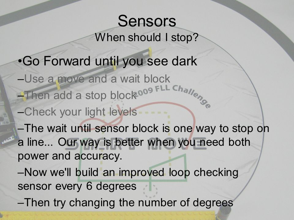 Go Forward until you see dark – Use a move and a wait block – Then add a stop block – Check your light levels – The wait until sensor block is one way to stop on a line...