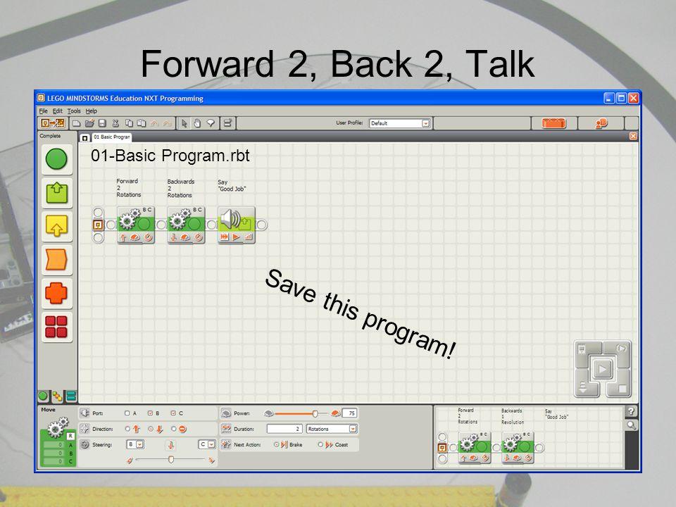 Forward 2, Back 2, Talk 01-Basic Program.rbt Save this program!