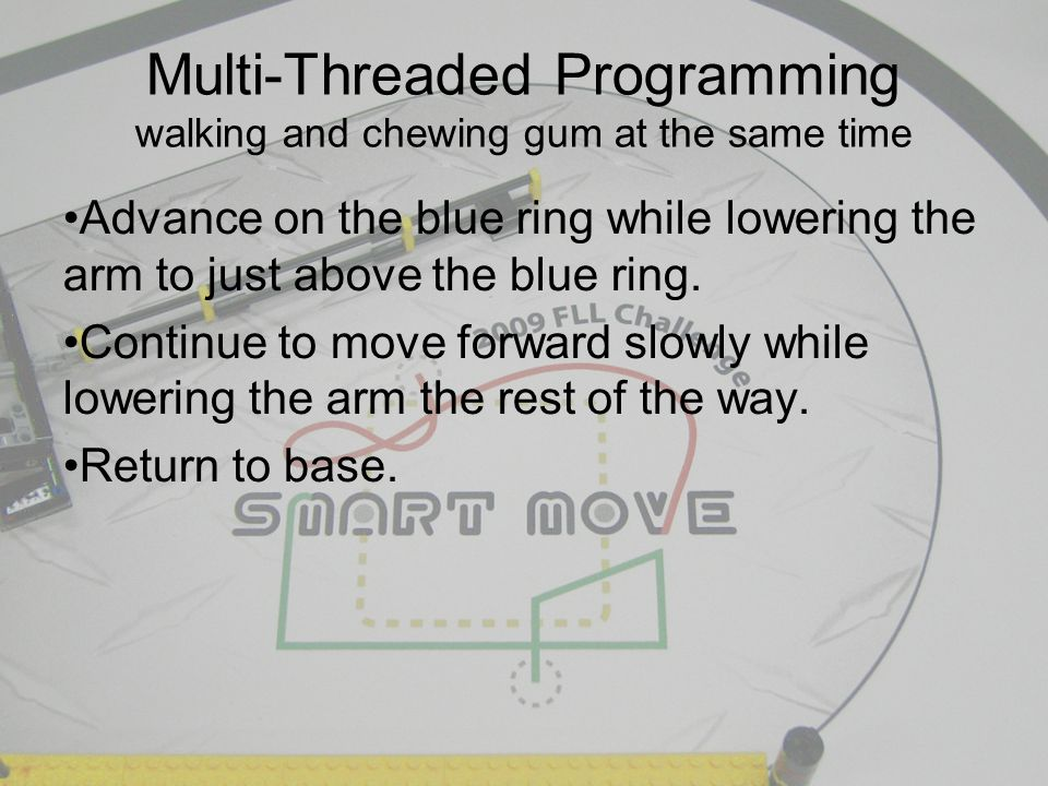 Multi-Threaded Programming walking and chewing gum at the same time Advance on the blue ring while lowering the arm to just above the blue ring.