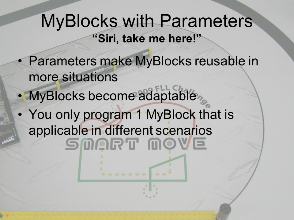 MyBlocks with Parameters Siri, take me here! Parameters make MyBlocks reusable in more situations MyBlocks become adaptable You only program 1 MyBlock that is applicable in different scenarios