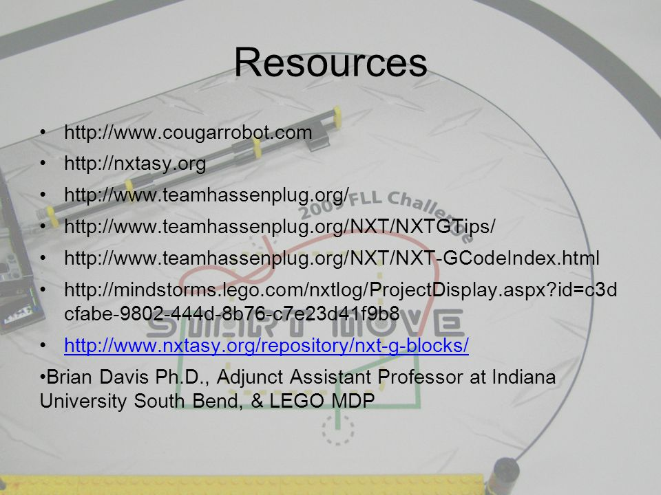 Resources http://www.cougarrobot.com http://nxtasy.org http://www.teamhassenplug.org/ http://www.teamhassenplug.org/NXT/NXTGTips/ http://www.teamhassenplug.org/NXT/NXT-GCodeIndex.html http://mindstorms.lego.com/nxtlog/ProjectDisplay.aspx id=c3d cfabe-9802-444d-8b76-c7e23d41f9b8 http://www.nxtasy.org/repository/nxt-g-blocks/ Brian Davis Ph.D., Adjunct Assistant Professor at Indiana University South Bend, & LEGO MDP