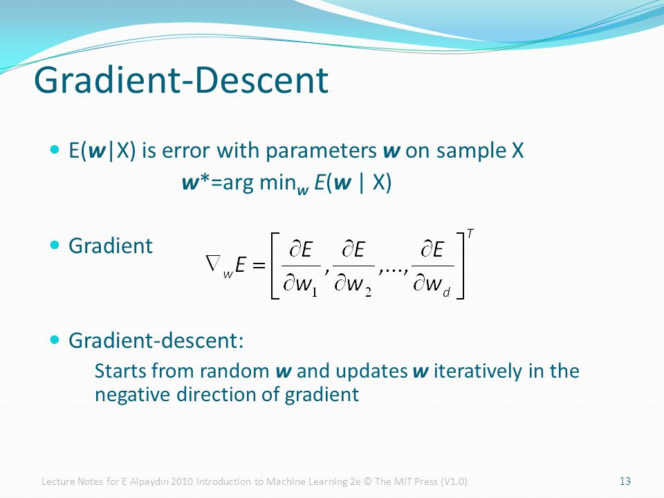 E(w|X) is error with parameters w on sample X w*=arg min w E(w | X) Gradient Gradient-descent: Starts from random w and updates w iteratively in the negative direction of gradient Gradient-Descent 13Lecture Notes for E Alpaydın 2010 Introduction to Machine Learning 2e © The MIT Press (V1.0)