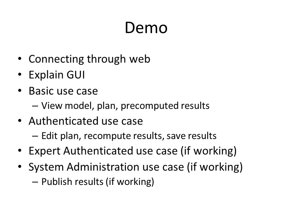 Demo Connecting through web Explain GUI Basic use case – View model, plan, precomputed results Authenticated use case – Edit plan, recompute results, save results Expert Authenticated use case (if working) System Administration use case (if working) – Publish results (if working)