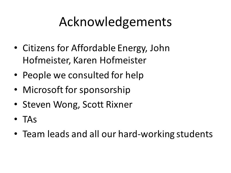Acknowledgements Citizens for Affordable Energy, John Hofmeister, Karen Hofmeister People we consulted for help Microsoft for sponsorship Steven Wong, Scott Rixner TAs Team leads and all our hard-working students