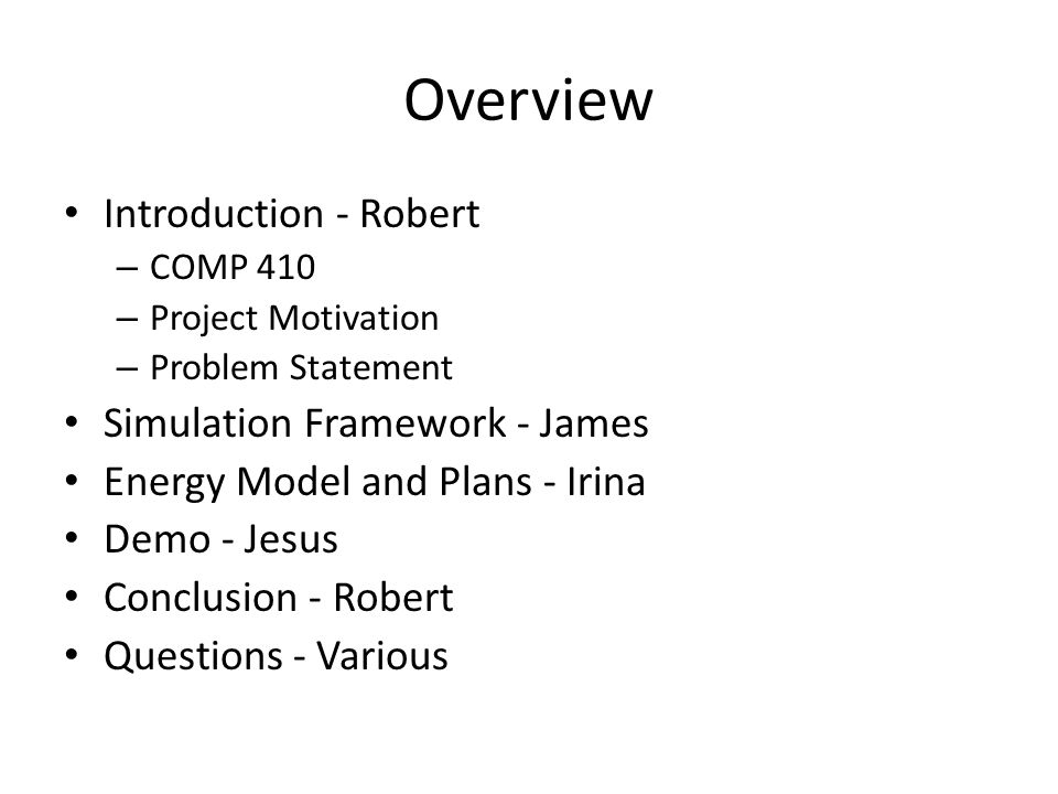 Overview Introduction - Robert – COMP 410 – Project Motivation – Problem Statement Simulation Framework - James Energy Model and Plans - Irina Demo - Jesus Conclusion - Robert Questions - Various