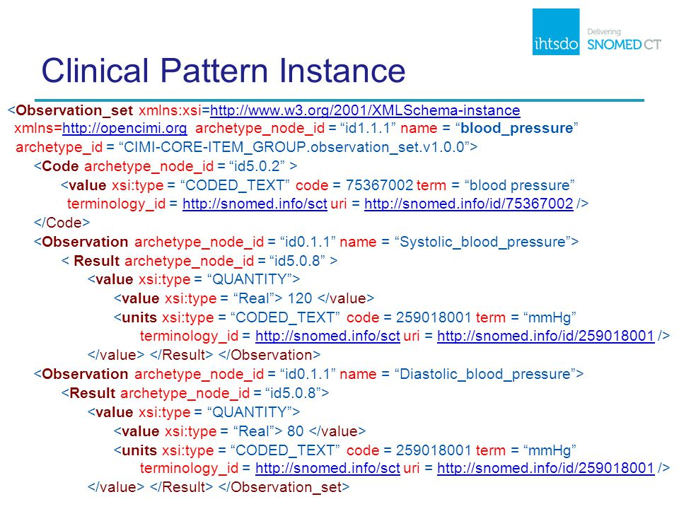 Clinical Pattern Instance <Observation_set xmlns:xsi=http://www.w3.org/2001/XMLSchema-instance xmlns=http://opencimi.org archetype_node_id = id1.1.1 name = blood_pressure http://www.w3.org/2001/XMLSchema-instancehttp://opencimi.org archetype_id = CIMI-CORE-ITEM_GROUP.observation_set.v1.0.0 > http://snomed.info/scthttp://snomed.info/id/75367002 120 http://snomed.info/scthttp://snomed.info/id/259018001 80 http://snomed.info/scthttp://snomed.info/id/259018001