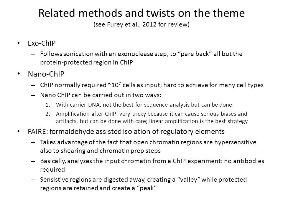 """Related methods and twists on the theme (see Furey et al., 2012 for review) Exo-ChIP – Follows sonication with an exonuclease step, to """"pare back"""" all"""