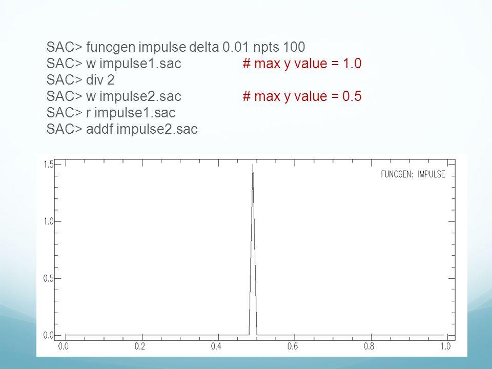SAC> funcgen impulse delta 0.01 npts 100 SAC> w impulse1.sac# max y value = 1.0 SAC> div 2 SAC> w impulse2.sac# max y value = 0.5 SAC> r impulse1.sac