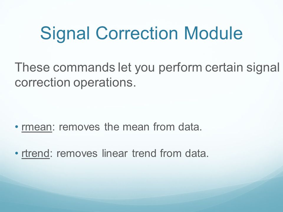 These commands let you perform certain signal correction operations. rmean: removes the mean from data. rtrend: removes linear trend from data. Signal
