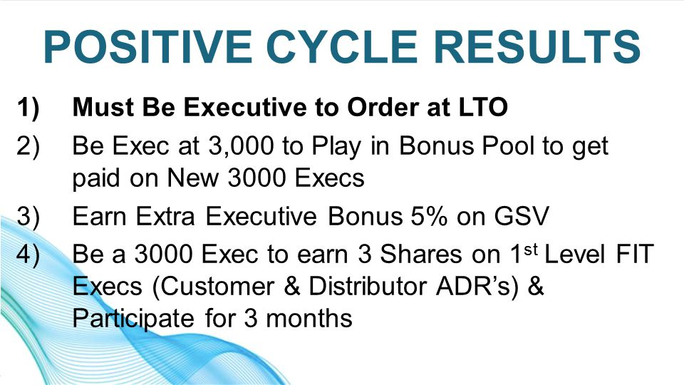 1)Must Be Executive to Order at LTO 2)Be Exec at 3,000 to Play in Bonus Pool to get paid on New 3000 Execs 3)Earn Extra Executive Bonus 5% on GSV 4)Be a 3000 Exec to earn 3 Shares on 1 st Level FIT Execs (Customer & Distributor ADR's) & Participate for 3 months POSITIVE CYCLE RESULTS